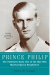 Prince Philip: The Turbulent Early Life of the Man Who Married Queen Elizabeth II - Philip Eade