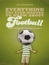 Everything You Ever Wanted to Know About Football But Were too Afraid to Ask (Everything You Ever Wantd/Know) - Iain Macintosh