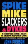 Spike, Mike, Slackers, & Dykes: A Guided Tour Across a Decade of American Independent Cinema - John Pierson