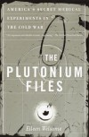 The Plutonium Files: America's Secret Medical Experiments in the Cold War - Eileen Welsome