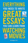 Everything You Need to Write Great Essays: You Can Learn from Watching Movies - Jay Douglas