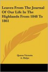 Leaves from the Journal of Our Life in the Highlands from 1848 to 1861 - Queen Victoria, A. Helps
