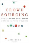 Crowdsourcing: Why the Power of the Crowd Is Driving the Future of Business - Jeff  Howe