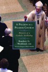 A Pilgrim in a Pilgrim Church: Memoirs of a Catholic Archbishop - Rembert G. Weakland