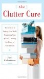 The Clutter Cure: Three Steps to Letting Go of Stuff, Organizing Your Space, & Creating the Home of Your Dreams - Judi Culbertson