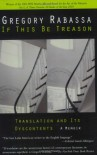 If This Be Treason: Translation and Its Dyscontents - Gregory Rabassa