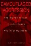 Camouflaged Aggression: The Hidden Threat to Individuals and Organizations - Alexander Abdennur