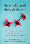 The Mindful Path through Shyness: How Mindfulness and Compassion Can Help Free You from Social Anxiety, Fear, and Avoidance - Steven H. Flowers, Jeffrey Brantley