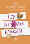 I że cię nie opuszczę... - Elizabeth Gilbert, Marta Jabłońska-Majchrzak