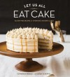 Let Us All Eat Cake: Gluten-Free Recipes for Everyone's Favorite Cakes - Catherine Ruehle, Sarah Scheffel