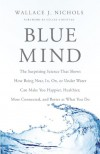 Blue Mind: The Surprising Science That Shows How Being Near, In, On, or Under Water Can Make You Happier, Healthier, More Connected, and Better at What You Do - Wallace J. Nichols