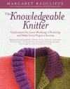 The Knowledgeable Knitter: From Planning Your Project to Fitting and Finishing, All You Need to Know to Unlock Your Knitting Potential - Margaret Radcliffe