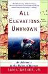 All Elevations Unknown: An Adventure in the Heart of Borneo - Sam Lightner