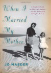 When I Married My Mother: A Daughter's Search for What Really Matters-and How She Found It Caring for Mama Jo - Jo Maeder