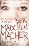 Der Mädchenmacher: Thriller - Michael Koglin