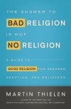 The Answer to Bad Religion Is Not No Religion: A Guide to Good Religion for Seekers, Skeptics, and Believers - Martin Thielen