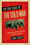 On the Edge of the Cold War: American Diplomats and Spies in Postwar Prague - Igor Lukes
