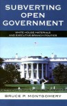Subverting Open Government: White House Materials and Executive Branch Politics - Bruce P. Montgomery