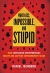 Worthless, Impossible and Stupid: How Contrarian Entrepreneurs Create and Capture Extraordinary Value - Daniel Isenberg