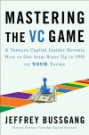 Mastering the VC Game: A Venture Capital Insider Reveals How to Get from Start-up to IPO on Your Terms - Jeffrey Bussgang