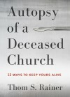 Autopsy of a Deceased Church: 12 Ways to Keep Yours Alive - Thom S. Rainer
