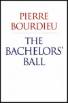 The Bachelors' Ball: The Crisis of Peasant Society in Béarn - Pierre Bourdieu, Richard Nice