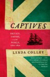 Captives: Britain, Empire, and the World, 1600-1850 - Linda Colley