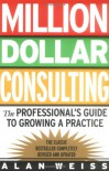 Million Dollar Consulting: the Professional's Guide to Growing a Practice - Alan Weiss