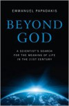 Beyond God: A Scientist's Search for the Meaning of Life in the 21st Century - Emmanuel Papadakis