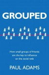 Grouped: How small groups of friends are the key to influence on the social web - Paul   Adams