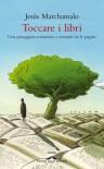 Toccare i libri: Una passeggiata romantica e sensuale tra le pagine - Jesús Marchamalo, Claudia Marseguerra