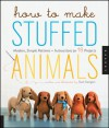 How to Make Stuffed Animals: Modern, Simple Patterns and Instructions for 18 Projects - Sian Keegan, Jennifer Korff