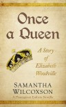 Once a Queen: A Story of Elizabeth Woodville - Samantha Wilcoxson
