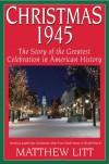 Christmas 1945: The Greatest Celebration in American History - Matthew Litt
