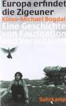 Europa erfindet die Zigeuner: Eine Geschichte von Faszination und Verachtung - Klaus-Michael Bogdal