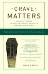 Grave Matters: A Journey Through the Modern Funeral Industry to a Natural Way of Burial - Mark   Harris