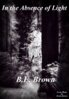 In the Absence of Light - B.E. Brown