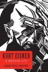 Kurt Eisner: A Modern Life  - Albert Earle Gurganus