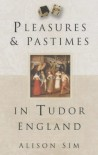Pleasures and Pastimes in Tudor England - Alison Sim