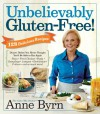 Unbelievably Gluten-Free: 128 Delicious Recipes: Dinner Dishes You Never Thought You'd Be Able to Eat Again - Anne Byrn