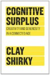 Cognitive Surplus: Creativity and Generosity in a Connected Age - Clay Shirky