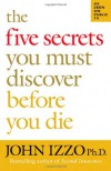 The Five Secrets You Must Discover Before You Die - John Izzo