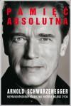 Pamięć absolutna. Nieprawdopodobnie prawdziwa historia mojego życia - Arnold Schwarzenegger