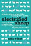 Electrified Sheep: Glass-eating Scientists, Nuking the Moon, and More Bizarre Experiments - Alex Boese