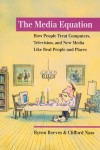 The Media Equation: How People Treat Computers, Television, and New Media Like Real People and Places - Byron Reeves, Clifford Nass