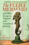 The Feejee Mermaid and Other Essays in Natural and Unnatural History - Jan Bondeson