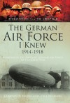 The German Air Force I Knew 1914-1918: Memoirs of the Imperial German Air Force in the Great War - Bob Carruthers, J. E. Gurdon, Major Georg Paul Neumann