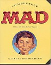 Completely Mad: A History of the Comic Book and Magazine - Maria Reidelbach