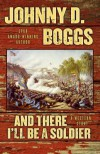 And There I'll Be a Soldier: A Western Story - Johnny D Boggs