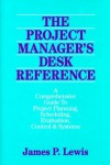The Project Manager's Desk Reference: A Comprehensive Guide to Project Planning, Scheduling, Evaluation, Control and Systems - James P. Lewis